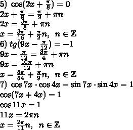5)\;\cos (2x + \frac\pi8)=0\\2x+\frac\pi8=\frac\pi2+\pi n\\2x=\frac{3\pi}8+\pi n\\x=\frac{3\pi}{16}+\frac\pi2n,\;\;n\in\mathbb{Z}\\6)\;tg(9x - \frac\pi{12}) =-1\\9x-\frac\pi{12}=\frac{3\pi}4+\pi n\\9x=\frac{10\pi}{12}+\pi n\\x=\frac{5\pi}{54}+\frac\pi9n,\;\;n\in\mathbb{Z}\\7)\;\cos7x\cdot\cos4x - \sin7x\cdot\sin4x=1\\\cos(7x+4x)=1\\\cos11x=1\\11x=2\pi n\\x=\frac{2\pi}{11}n,\;\;n\in\mathbb{Z}