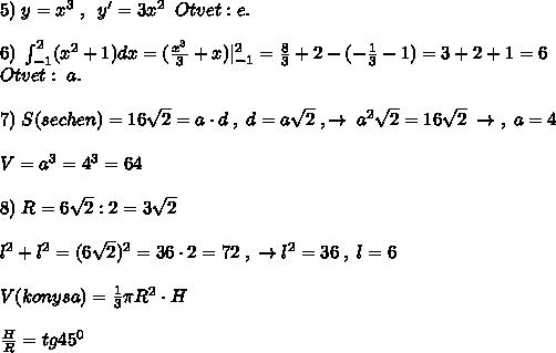 5)\; y=x^3\; ,\; \; y'=3x^2\; \; Otvet:e.\\6)\; \int_{-1}^2(x^2+1)dx=(\frac{x^3}{3}+x)|_{-1}^2=\frac{8}{3}+2-(-\frac{1}{3}-1)=3+2+1=6\Otvet:\; a.\\7)\; S(sechen)=16\sqrt2=a\cdot d\; ,\; d=a\sqrt2\; ,\to \; a^2\sqrt2=16\sqrt2\; \to \; ,\; a=4\\V=a^3=4^3=64\\8)\; R=6\sqrt2:2=3\sqrt2\\l^2+l^2=(6\sqrt2)^2=36\cdot 2=72\; ,\; \to l^2=36\; ,\; l=6\\V(konysa)=\frac{1}{3}\pi R^2\cdot H\\ \frac{H}{R}=tg45^0