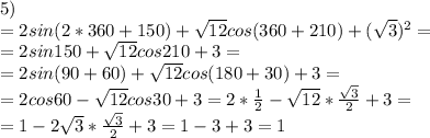5)\\=2sin(2*360+150)+\sqrt{12}cos(360+210)+(\sqrt3)^2=\\=2sin150+\sqrt{12}cos210+3=\\=2sin(90+60)+\sqrt{12}cos(180+30)+3=\\=2cos60-\sqrt{12}cos30+3=2*\frac12-\sqrt{12}*\frac{\sqrt3}{2}+3=\\=1-2\sqrt3*\frac{\sqrt3}{2}+3=1-3+3=1\\\\