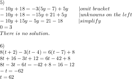 5)\-10y+18=-3(5y-7)+5y\ \ \ \ \ \ |omit\ bracket\-10y+18=-15y+21+5y\ \ \ \ \ \ \ |unknowns\ on\ the\ left\-10y+15y-5y=21-18\ \ \ \ \ \ \ \ \ |simplify \0=3\There\ is\ no\ solution.\\6)\8(t+2)-3(t-4)=6(t-7)+8\8t+16-3t+12=6t-42+8\8t-3t-6t=-42+8-16-12\-t=-62\t=62