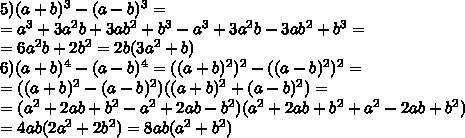 5) (a+b)^3-(a-b)^3=\\= a^3+3a^2b+3ab^2+b^3 - a^3+3a^2b-3ab^2+b^3=\\=6a^2b+2b^2=2b(3a^2+b)\\6)(a+b)^4-(a-b)^4=((a+b)^2)^2-((a-b)^2)^2=\\=((a+b)^2-(a-b)^2)((a+b)^2+(a-b)^2)=\\=(a^2+2ab+b^2-a^2+2ab-b^2)(a^2+2ab+b^2+a^2-2ab+b^2)\\=4ab(2a^2+2b^2)=8ab(a^2+b^2)