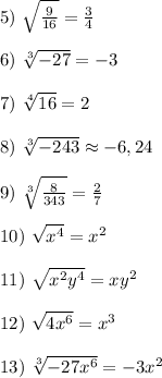 5) \  \sqrt{ \frac{9}{16} }=\frac{3}{4}\\\\6) \   \sqrt[3]{-27}=-3\\\\7) \  \sqrt[4]{16}=2\\\\8) \  \sqrt[3]{-243}     \approx -6,24\\\\9) \  \sqrt[3]{ \frac{8}{343} }=\frac{2}{7} \\\\10) \  \sqrt{x^4}= x^{2} \\\\11) \  \sqrt{x^2y^4}=xy^2\\\\12) \  \sqrt{4x^6}=x^3\\\\13) \  \sqrt[3]{-27x^6}=-3x^2