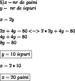 5)x-nr \ de \ gaini \\ y- \ nr \ de \ iepuri \\ \\ x=2y \\  \\ 2x+4y=80 <=> 2*2y+4y=80 \\ 4y+4y=80 \\ 8y=80 \\ \\ \boxed{y=10 \ iepuri} \\ \\ x=2*10 \\ \\ \boxed{x=20\  gaini}