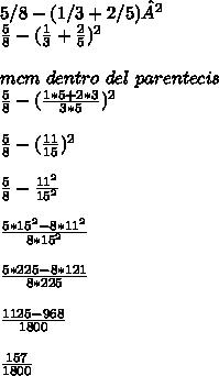 5/8-(1/3+2/5)²\\ \frac{5}{8}-(\frac{1}{3}+\frac{2}{5})^{2}\\ \\mcm\ dentro\ del\ parentecis\ \\ \frac{5}{8}-(\frac{1*5+2*3}{3*5})^{2}\\ \\ \frac{5}{8}-(\frac{11}{15})^{2}\\ \\ \frac{5}{8}-\frac{11^2}{15^2}\\ \\ \frac{5*15^2-8*11^2}{8*15^2}\\ \\ \frac{5*225-8*121}{8*225}\\ \\ \frac{1125-968}{1800}\\ \\ \frac{157}{1800}