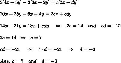 5[4x-5y]-2[3x-2y]=c[2x+dy]\\\\20x-25y-6x+4y=2cx+cdy\\\\14x-21y=2cx+cdy\ \ \ \Leftrightarrow\ \ \ 2c=14\ \ \ and\ \ \ cd=-21\\\\2c=14\ \ \Rightarrow\ \ c=7\\\\cd=-21\ \ \ \Rightarrow\ \ \  7\cdot d=-21\ \ \ \Rightarrow\ \ \ d=-3\\\\Ans.\ c=7\ \ \ and\ \ \ d=-3