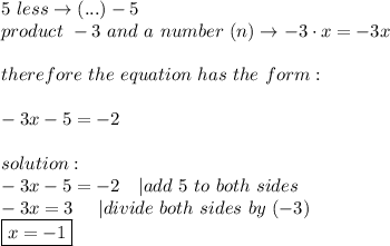 5\ less\to(...)-5\product\ -3\ and\ a\ number\ (n)\to-3\cdot x=-3x\\therefore\ the\ equation\ has\ the\ form:\\-3x-5=-2\\solution:\-3x-5=-2\ \ \ |add\ 5\ to\ both\ sides\-3x=3\ \ \ \ |divide\ both\ sides\ by\ (-3)\\boxed{x=-1}