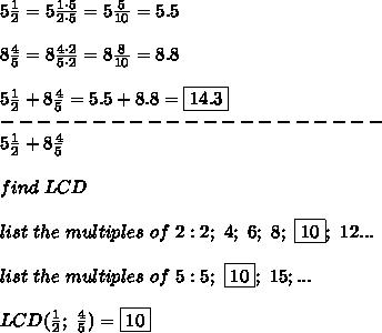 5\frac{1}{2}=5\frac{1\cdot5}{2\cdot5}=5\frac{5}{10}=5.5\\\\8\frac{4}{5}=8\frac{4\cdot2}{5\cdot2}=8\frac{8}{10}=8.8\\\\5\frac{1}{2}+8\frac{4}{5}=5.5+8.8=\boxed{14.3}\\---------------------\\5\frac{1}{2}+8\frac{4}{5}\\\\find\ LCD\\\\list\ the\ multiples\ of\ 2:2;\ 4;\ 6;\ 8;\ \boxed{10};\ 12...\\\\list\ the\ multiples\ of\ 5:5;\ \boxed{10};\ 15;...\\\\LCD(\frac{1}{2};\ \frac{4}{5})=\boxed{10}