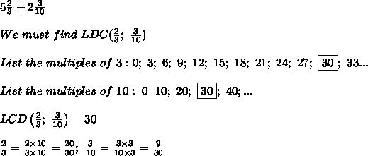 5\frac{2}{3}+2\frac{3}{10}\\\\We\ must\ find\ LDC(\frac{2}{3};\ \frac{3}{10})\\\\List\ the\ multiples\ of\ 3:0;\ 3;\ 6;\ 9;\ 12;\ 15;\ 18;\ 21;\ 24;\ 27;\ \fbox{30};\ 33...\\\\List\ the\ multiples\ of\ 10:\ 0\;\ 10;\ 20;\ \boxed{30};\ 40;...\\\\LCD\left(\frac{2}{3};\ \frac{3}{10}\right)=30\\\\\frac{2}{3}=\frac{2\times10}{3\times10}=\frac{20}{30};\ \frac{3}{10}=\frac{3\times3}{10\times3}=\frac{9}{30}