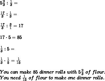 5\frac{2}{3}:\frac{1}{3}=\\\\\frac{17}{3}:\frac{1}{3}=\\\\\frac{17}{3}:\frac{3}{1}=17\\\\17\cdot5=85\\\\\frac{1}{3}:5=\\\\\frac{1}{3}\cdot\frac{1}{5}=\frac{1}{15}\\\\You\ can\ make\ 85\ dinner\ rolls\ with\ 5\frac{2}{3}\ of\ flour.\\ You\ need\ \frac{1}{15}\ of\ flour\ to\ make\ one\ dinner\ rolls.