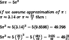5\pi\pi=5\pi^2\\\\if\ we\ assume\ approximation\ of\ \pi:\\ \pi\approx3.14\ or\ \pi\approx\frac{22}{7}\ then:\\\\5\pi^2\approx5(3.14)^2=5(9.8596)=49.298\\\\5\pi^2\approx5\left(\frac{22}{7}\right)^2=5\left(\frac{484}{49}\right)=\frac{2420}{49}=49\frac{19}{21}