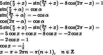 5\sin(\frac{\pi}{2}+x)-\sin(\frac{3\pi}2+x)-8\cos(2\pi-x)=1\\ \sin(\frac{\pi}2+\alpha)=\cos\alpha\\ \sin(\frac{3\pi}2+\alpha)=-\cos\alpha\\ \cos(2\pi-\alpha)=\cos\alpha\\ 5\sin(\frac{\pi}{2}+x)-\sin(\frac{3\pi}2+x)-8\cos(2\pi-x)=\\=5\cos x+\cos x-8\cos x=-2\cos x\\ -2\cos x=1\\ \cos x=-\frac12\\ x=\pi+2\pi n=\pi(n+1),\quad n\in\mathbb{Z}