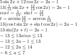 5\sin2x+12\cos2x=2a-1\\\13( \frac{5}{13} \sin2x+ \frac{12}{13}\cos2x)=2a-1\\\\cos t=\frac{5}{13}; \ \sin t =\frac{12}{13}\\\t=\arcsin\frac{12}{13}=\arccos \frac{5}{13}\\\13( \cos t\sin2x+ \sin t \cos2x)=2a-1\\\13 \sin(2x+t)=2a-1\\\-13 \leq 13sin \alpha  \leq 13\\\-13 \leq 2a-1  \leq 13\\\-12 \leq 2a  \leq 14\\\-6 \leq a  \leq 7