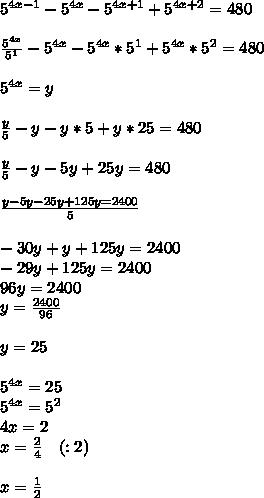 5^{ 4x-1 }-5^{ 4x }-5^{ 4x+1 }+5^{ 4x+2 }=480\\ \\ \frac { 5^{ 4x } }{ 5^{ 1 } } -5^{ 4x }-5^{ 4x }*5^{ 1 }+5^{ 4x }*5^{ 2 }=480\\ \\ 5^{ 4x }=y\\ \\ \frac { y }{ 5 } -y-y*5+y*25=480\\ \\ \frac { y }{ 5 } -y-5y+25y=480\\ \\ \frac { y-5y-25y+125y=2400 }{ 5 } \\ \\ -30y+y+125y=2400\\ -29y+125y=2400\\ 96y=2400\\ y=\frac { 2400 }{ 96 } \\ \\ y=25\\ \\ 5^{ 4x }=25\\ 5^{ 4x }=5^{ 2 }\\ 4x=2\\ x=\frac { 2 }{ 4 } \quad (:2)\\ \\ x=\frac { 1 }{ 2 }