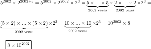 5^{2002}\times2^{2002+3}=5^{2002}\times2^{2002}\times2^{3}=\underbrace{5\times...\times5}_{2002\text{ vezes}}\times\underbrace{2\times...\times2}_{2002\text{ vezes}}\times2^3=\\\\\\\underbrace{(5\times2)\times...\times(5\times2)}_{2002\text{ vezes}}\times2^3=\underbrace{10\times...\times10}_{2002\text{ vezes}}\times2^3=10^{2002}\times8=\\\\\\=\boxed{8\times10^{2002}}
