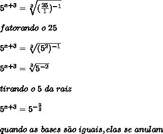 5^{x+3}= \sqrt[3]{(\frac{25}{1})^{-1}}\\\\fatorando \ o \ 25\\\\5^{x+3}= \sqrt[3]{(5^{2})^{-1}}\\\\5^{x+3}= \sqrt[3]{5^{-2}}}\\\\tirando \ o \ 5 \ da \ raiz\\\\5^{x+3}= 5^{-\frac{2}{3}}\\\\quando \ as \ bases \ s\~{a}o \ iguais, elas \ se \ anulam