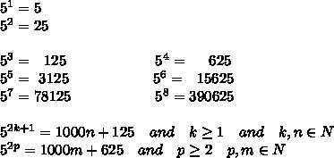 5^1=5\\5^2=25\\\\5^3=\ \  125\ \ \ \ \ \ \ \ \ \ \ \ \ \ \ \ \ \ 5^4=\ \ \ \ 625\\5^5=\ 3125\ \ \ \ \ \ \ \ \ \ \ \ \ \ \ \ \ 5^6=\ \ 15625\\5^7=78125\ \ \ \ \ \ \ \ \ \ \ \ \ \ \ \ \ 5^8=390625\\\\5^{2k+1}=1000n+125\ \ \ and\ \ \ k \geq 1\ \ \ and\ \ \ k,n\in N\\5^{2p}=1000m+625\ \ \ and\ \ \ p \geq 2\ \ \ p,m\in N