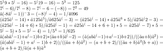 5^19*5^(-16)=5^(19-16)=5^3=125\\7^(-6)/7^(-8) =7^(-6-(-8) )=7^2=49\\〖(-8〗^(-1))^-3=(-8)^(-4)=1/4096\\(〖25〗^(-14)*〖125〗^5)/〖625〗^(-3) =(〖25〗^(-14)*〖25〗^6*5)/〖25〗^(2-3) =(〖25〗^(-14+6)*5)/〖25〗^(-1) =〖25〗^(-14+6+1)*5=〖25〗^(-7)*5=5^(-5)*5=5^(-4)=1/5^4 =1/625\\〖(ab〗^(-1)+a^(-1) b+2)*(〖a+b)〗^(-2)=(〖(ab〗^(-1)+a^(-1) b+2))/((〖a+b)〗^2 )=(〖(ab〗^(-1)+a^(-1) b+2))/((〖a+b)〗^2 )=(a+b+2)/((〖a+b)〗^2 (b+a))=(a+b+2)/〖(a+b)〗^3