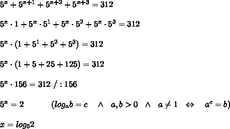 5^x+5^{x+1}+5^{x+2}+5^{x+3}=312\\ \\5^x\cdot1+5^x\cdot5^1+5^x\cdot5^2+5^x\cdot5^3=312\\ \\5^x\cdot(1+5^1+5^2+5^3)=312\\ \\5^x\cdot(1+5+25+125)=312\\ \\5^x\cdot156=312\ /:156\\ \\5^x=2\ \ \ \ \ \ \ \ \ \ (log_ab=c\ \ \ \wedge\ \ a,b>0\ \ \wedge\ \ a \neq 1 \  \ \Leftrightarrow\ \ \ a^c=b)\\ \\x=log_52
