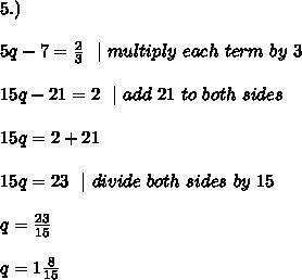 5.)\\\\5q-7=\frac{2}{3}\ \   \ multiply \ each \ term \ by \ 3\\\\15q-21=2 \ \    \ add\ 21\ to\ both\ sides \\\\15q=2 +21\\\\15q=23\ \   \ divide \ both \ sides\  by\ 15  \\\\q=\frac{23}{15}\\\\q=1\frac{8}{15}