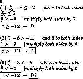 5.\(1)\ \frac{x}{-2}-8\leq-2\ \ \ \ |add\ 8\ to\ both\ sides\\frac{x}{-2}\leq6\\frac{x}{2}\geq-6\ \ \ \ |multiply\ both\ sides\ by\ 2\\boxed{x\geq-12}\to\boxed{B}\\(2)\ \frac{x}{4}-8 > -11\ \ \ \ |add\ 8\ to\ both\ sides\\frac{x}{4} > -3\ \ \ \ \ |multiply\ both\ sides\ by\ 4\\boxed{x > -12}\to\boxed{A}\\(3)\ \frac{x}{6}-3  < -5\ \ \ \ |add\ 3\ to\ both\ sides\\frac{x}{6} < -2\ \ \ \ \ |multiply\ both\ sides\ by\ 6\\boxed{x < -12}\to\boxed{D?}