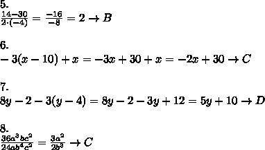 5.\\\frac{14-30}{2\cdot(-4)}=\frac {-16}{-8}=2\to B\\\\6.\\-3(x-10)+x=-3x+30+x=-2x+30\to C\\\\7.\\8y-2-3(y-4)=8y-2-3y+12=5y+10\to D\\\\8.\\\frac{36a^3bc^2}{24ab^4c^2}=\frac{3a^2}{2b^3}\to C