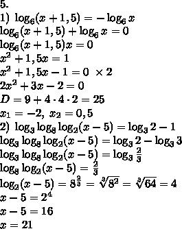 5.\\1)\;\log_6(x+1,5)=-\log_6x\\ \log_6(x+1,5)+\log_6x=0\\ \log_6(x+1,5)x=0\\ x^2+1,5x=1\\ x^2+1,5x-1=0\;\times2\\ 2x^2+3x-2=0\\ D=9+4\cdot4\cdot2=25\\ x_1=-2,\;x_2=0,5\\ 2)\;\log_3\log_8\log_2(x-5)=\log_32-1\\ \log_3\log_8\log_2(x-5)=\log_32-\log_33\\ \log_3\log_8\log_2(x-5)=\log_3\frac23\\ \log_8\log_2(x-5)=\frac23\\ \log_2(x-5)=8^{\frac23}=\sqrt[3]{8^2}=\sqrt[3]{64}=4\\ x-5=2^4\\ x-5=16\\ x=21