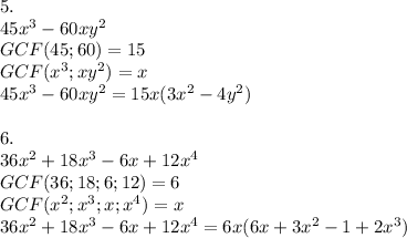 5.\\45x^3-60xy^2\\GCF(45;60)=15\\GCF(x^3;xy^2)=x\\45x^3-60xy^2=15x(3x^2-4y^2)\\\\6.\\36x^2+18x^3-6x+12x^4\\GCF(36;18;6;12)=6\\GCF(x^2;x^3;x;x^4)=x\\36x^2+18x^3-6x+12x^4=6x(6x+3x^2-1+2x^3)