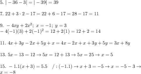 5.\ |-36-3|=|-39|=39\\\\7.\ 22+3\cdot2-17=22+6-17=28-17=11\\\\9.\ -4xy+2x^2;\ x=-1;\ y=3\\-4(-1)(3)+2(-1)^2=12+2(1)=12+2=14\\\\11.\ 4x+3y-2x+5y+x=4x-2x+x+3y+5y=3x+8y\\\\13.\ 5x-13=12\to5x=12+13\to5x=25\to x=5\\\\15.\ -1.1(x+3)=5.5\ \ \ /:(-1.1)\to x+3=-5\to x=-5-3\to\\x=-8
