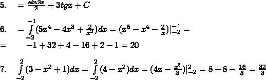 5.\quad=\frac{sin2x}2+3tgx+C\\6.\quad=\int\limits_{-2}^{-1}(5x^4-4x^3+\frac{2}{x^2})dx=(x^5-x^4-\frac{2}x)|_{-2}^{-1}=\=\qquad-1+32+4-16+2-1=20\\7.\quad\int\limits_{-2}^2(3-x^2+1)dx=\int\limits_{-2}^2(4-x^2)dx=(4x-\frac{x^3}3)|_{-2}^2=8+8-\frac{16}3=\frac{32}3