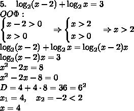 5.\quad\log_2(x-2)+\log_2x=3\\ OO\Phi:\\ \begin{cases} x-2>0\\ x>0 \end{cases}\Rightarrow \begin{cases} x>2\\ x>0 \end{cases}\Rightarrow x>2\\ \log_2(x-2)+\log_2x=\log_2(x-2)x\\ \log_2(x-2)x=3\\ x^2-2x=8\\ x^2-2x-8=0\\ D=4+4\cdot8=36 = 6^2\\ x_1=4,\quad x_2=-2<2\\ x=4\\