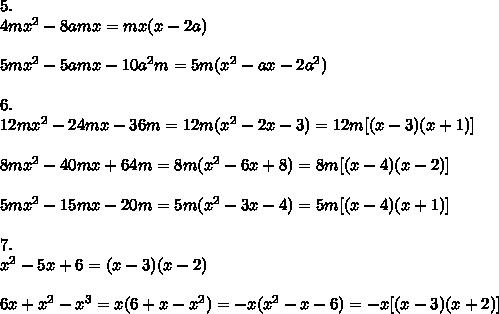 5. \\ 4m x^{2}-8amx=mx(x-2a) \\  \\ 5m x^{2} -5amx-10a^{2}m=5m(x^{2}-ax-2a^{2}) \\  \\ 6. \\ 12mx^{2}-24mx-36m=12m(x^{2}-2x-3)=12m[(x-3)(x+1)] \\  \\ 8mx^{2}-40mx+64m=8m(x^{2}-6x+8)=8m[(x-4)(x-2)] \\  \\ 5m x^{2} -15mx-20m=5m( x^{2} -3x-4)=5m[(x-4)(x+1)] \\  \\ 7. \\  x^{2}-5x+6=(x-3)(x-2) \\  \\ 6x+ x^{2} - x^{3}=x(6+x- x^{2})=-x( x^{2} -x-6)=-x[(x-3)(x+2)]