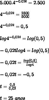 5.000.4^{-0.02t}=2.500  \\\\4^{-0,02t}=\frac{2500}{5000}  \\\\4^{-0,02t}=0,5  \\\\log4^{-0,02t}=log(0,5)  \\\\-0,02tlog4=log(0,5)  \\\\-0,02t=\frac{log(0,5)}{log4}  \\\\-0,02t=-0,5  \\\\t=\frac{0,5}{0,02}  \\\\t=25 \ anos