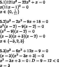5.1) 121x^3-22x^2+x=0\\x(11x-1)^2=0\\x \in \{0,\frac{1}{11}\}\\\\5.2) x^3-2x^2-9x+18=0\\x^2(x-2)-9(x-2)=0\\(x^2-9)(x-2)=0\\(x-3)(x+3)(x-2)=0\\x\in\{-3,2,3\}\\\\5.3) x^3-6x^2+12x-9=0\\(x-3)(x^2-3x+3)=0\\x^2-3x+3=0: D=9-12<0\\x=3