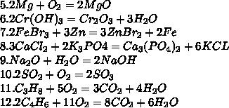 5.2Mg+O_2 = 2Mg O\\ 6.2Cr (OH)_3 = Cr_2O_3+3H_2O\\ 7.2FeBr_3+3Zn = 3ZnBr_2+2Fe\\ 8.3CaCl_2+2K_3PO4 = Ca_3(PO_4)_2+6KCL\\ 9.Na_2O+H_2O = 2NaOH\\ 10.2SO_2+O_2 = 2SO_3 \\11.C_3H_8+5O_2 = 3CO_2+4H_2O\\ 12.2C_4H_6+11O_2 = 8CO_2+6H_2O