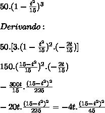 50 .  (1- \frac{ t^{2} }{15} )^{3}  \\  \\ Derivando: \\  \\ 50 . [3 . (1- \frac{ t^{2} }{15} )^{2} . (- \frac{2t}{15} )] \\  \\ 150 . ( \frac{ 15 - t^{2} }{15} )^{2} . (- \frac{2t}{15} )  \\  \\  -\frac{300t}{15}  .  \frac{ (15- t^{2} )^{2} }{225}  \\  \\ -20t  .  \frac{ (15- t^{2} )^{2} }{225} = -4t  .  \frac{ (15- t^{2} )^{2} }{45}