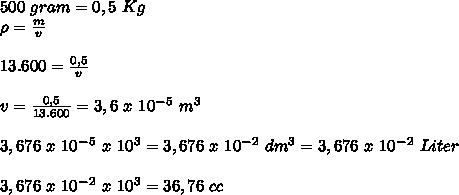500~gram=0,5~Kg \\ \rho= \frac{m}{v} \\ \\ 13.600= \frac{0,5}{v} \\ \\ v= \frac{0,5}{13.600} =3,6~x~10^-^5~m^3 \\  \\ 3,676~x~10^-^5~x~10^3=3,676~x~10^-^2~dm^3=3,676~x~10^-^2~Liter \\  \\ 3,676~x~10^-^2~x~10^3=36,76~cc