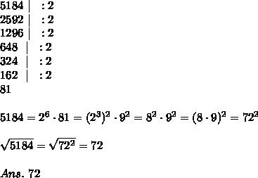 5184\ |\ \ :2\\2592\ |\ \ :2\\1296\ |\ \ :2\\648\ \ |\ \ :2\\324\ \ |\ \ :2\\162\ \ |\ \ :2\\81\\\\5184=2^6\cdot81=(2^3)^2\cdot9^2=8^2\cdot9^2=(8\cdot9)^2=72^2\\\\ \sqrt{5184} = \sqrt{72^2} =72\\\\Ans.\ 72