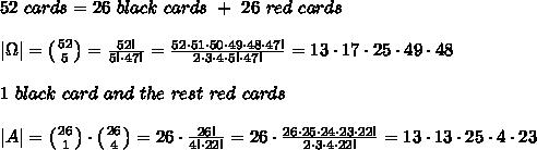 52\ cards=26\ black\ cards\ +\ 26\ red\ cards\\ \\|\Omega|= \left ( {{52} \atop {5}} \right)= \frac{52!}{5!\cdot47!} = \frac{52\cdot51\cdot50\cdot49\cdot48\cdot47!}{2\cdot3\cdot4\cdot5!\cdot47!}= 13\cdot17\cdot25\cdot49\cdot48\\ \\1\ black\ card\ and\ the\ rest\ red\ cards\\ \\|A|=\left ( {{26} \atop {1}} \right)\cdot \left ( {{26} \atop {4}} \right)=26\cdot \frac{26!}{4!\cdot22!}= 26\cdot \frac{26\cdot25\cdot24\cdot23\cdot22!}{2\cdot3\cdot4\cdot22!}= 13\cdot13\cdot25\cdot4\cdot23\\
