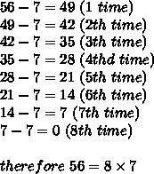 56-7=49\ (1\ time)\\49-7=42\ (2th\ time)\\42-7=35\ (3th\ time)\\35-7=28\ (4thd\ time)\\28-7=21\ (5th\ time)\\21-7=14\ (6th\ time)\\14-7=7\ (7th\ time)\\7-7=0\ (8th\ time)\\\\therefore\ 56=8\times7