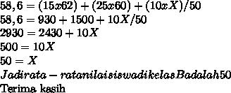 58,6 = (15x62) + (25x60) + (10xX)  / 50 \\ 58,6 = 930 + 1500 + 10X / 50 \\ 2930 = 2430 + 10X \\ 500 = 10X \\ 50 = X \\ Jadi rata-rata nilai siswa di kelas B adalah 50Terima kasih