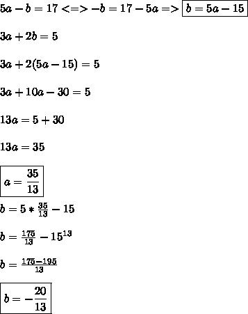 5a-b=17 <=>-b=17-5a => \boxed{b=5a-15} \\\\3a+2b=5\\\\3a+2(5a-15)=5\\\\3a+10a-30=5\\\\13a=5+30\\\\13a=35\\\\ \boxed{a=\frac{35}{13}}\\\\b=5*\frac{35}{13}-15 \\\\ b=\frac{175}{13}-15^{13} \\\\ b=\frac{175-195}{13} \\\\ \boxed{b= -\frac{20}{13}}