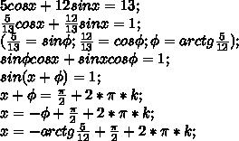 5cosx+12sinx=13;\\ \frac{5}{13}cos x+\frac{12}{13}sin x=1;\\ (\frac{5}{13}=sin \phi; \frac{12}{13}=cos \phi; \phi=arctg \frac{5}{12});\\ sin \phi cos x+ sin x cos \phi=1;\\ sin (x+ \phi) =1;\\ x+\phi = \frac{\pi}{2}+2*\pi*k;\\ x=-\phi+\frac{\pi}{2}+2*\pi*k;\\ x=-arctg \frac{5}{12}+\frac{\pi}{2}+2*\pi*k;