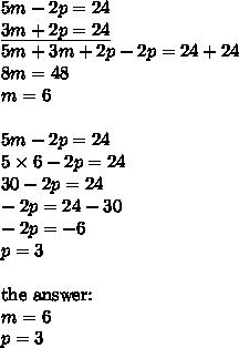 5m-2p=24 \\\underline{3m+2p=24} \\5m+3m+2p-2p=24+24 \\8m=48 \\m=6 \\ \\5m-2p=24 \\5 \times 6-2p=24 \\30-2p=24 \\-2p=24-30 \\-2p=-6 \\p=3 \\ \\ \hbox{the answer:} \\ m=6 \\ p=3