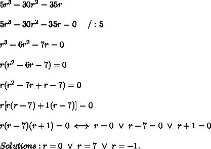 5r^3-30r^2=35r\\\\5r^3-30r^2-35r=0\ \ \ \ /:5\\\\r^3-6r^2-7r=0\\\\r(r^2-6r-7)=0\\\\r(r^2-7r+r-7)=0\\\\r[r(r-7)+1(r-7)]=0\\\\r(r-7)(r+1)=0\iff r=0\ \vee\ r-7=0\ \vee\ r+1=0\\\\Solutions:r=0\ \vee\ r=7\ \vee\ r=-1.