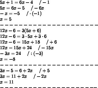 5x+1=6x-4\ \ \ \ /-1\\5x=6x-5\ \ \ \ /-6x\\-x=-5\ \ \ \ /\cdot(-1)\\x=5\\---------------------\\12x-6=3(5x+6)\\12x-6=3\cdot5x+3\cdot6\\12x-6=15x+18\ \ \ \ /+6\\12x=15x+24\ \ \ \ /-15x\\-3x=24\ \ \ \ /:(-3)\\x=-8\\---------------------\\3x-5=6+2x\ \ \ \ /+5\\3x=11+2x\ \ \ \ /-2x\\x=11\\---------------------