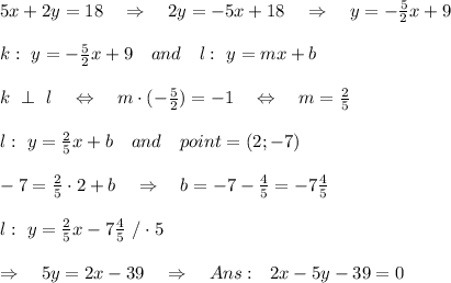 5x+2y=18\ \ \ \Rightarrow\ \ \ 2y=-5x+18\ \ \ \Rightarrow\ \ \ y=- \frac{5}{2}x+9 \\\\k:\ y=- \frac{5}{2}x+9\ \ \ and\ \ \ l:\ y=mx+b\\\\k\ \perp\ l\ \ \ \Leftrightarrow\ \ \ m\cdot (- \frac{5}{2} )=-1 \ \ \ \Leftrightarrow\ \ \ m= \frac{2}{5} \\\\l:\ y= \frac{2}{5} x+b\ \ \ and\ \ \ point=(2;-7)\\\\-7= \frac{2}{5} \cdot 2+b\ \ \ \Rightarrow\ \ \ b=-7- \frac{4}{5} =-7 \frac{4}{5} \\\\l:\ y= \frac{2}{5} x-7 \frac{4}{5}\ /\cdot 5\\\\\Rightarrow\ \ \ 5y=2x-39\ \ \ \Rightarrow\ \ \ Ans:\ \ 2x-5y-39=0