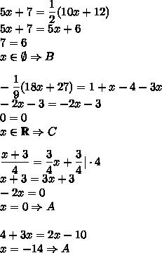 5x+7=\dfrac{1}{2}(10x+12)\\5x+7=5x+6\\7=6\\x\in \emptyset \Rightarrow B\\\\-\dfrac{1}{9}(18x+27)=1+x-4-3x\\-2x-3=-2x-3\\0=0\\x\in\mathbb{R} \Rightarrow C\\\\\dfrac{x+3}{4}=\dfrac{3}{4}x+\dfrac{3}{4}|\cdot4\\x+3=3x+3\\-2x=0\\x=0 \Rightarrow A\\\\4+3x=2x-10\\x=-14 \Rightarrow A