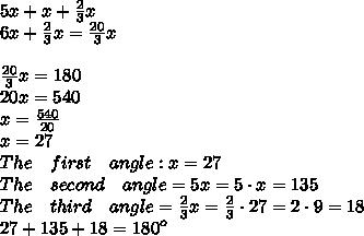 5x+x+\frac { 2 }{ 3 } x\\ 6x+\frac { 2 }{ 3 } x=\frac { 20 }{ 3 } x\\ \\ \frac { 20 }{ 3 } x=180\\ 20x=540\\ x=\frac { 540 }{ 20 } \\ x=27\\ The\quad first\quad angle:x=27\\ The\quad second\quad angle=5x=5\cdot x=135\\ The\quad third\quad angle=\frac { 2 }{ 3 } x=\frac { 2 }{ 3 } \cdot 27=2\cdot 9=18\\ 27+135+18={ 180 }^{ o }