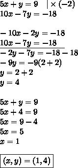 5x+y=9 \ \ \ |\times (-2) \10x-7y=-18 \ \-10x-2y=-18 \\underline{10x-7y=-18 \ \ \ } \-2y-7y=-18-18 \-9y=-9(2+2) \y=2+2 \y=4 \ \5x+y=9 \5x+4=9 \5x=9-4 \5x=5 \x=1 \ \\boxed{(x,y)=(1,4)}