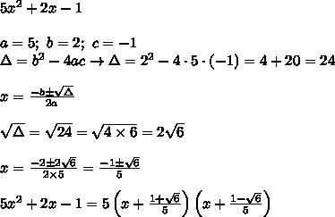 5x^2+2x-1\\\\a=5;\ b=2;\ c=-1\\\Delta=b^2-4ac\to\Delta=2^2-4\cdot5\cdot(-1)=4+20=24\\\\x=\frac{-b\pm\sqrt\Delta}{2a}\\\\\sqrt\Delta=\sqrt{24}=\sqrt{4\times6}=2\sqrt6\\\\x=\frac{-2\pm2\sqrt6}{2\times5}=\frac{-1\pm\sqrt6}{5}\\\\5x^2+2x-1=5\left(x+\frac{1+\sqrt6}{5}\right)\left(x+\frac{1-\sqrt6}{5}\right)